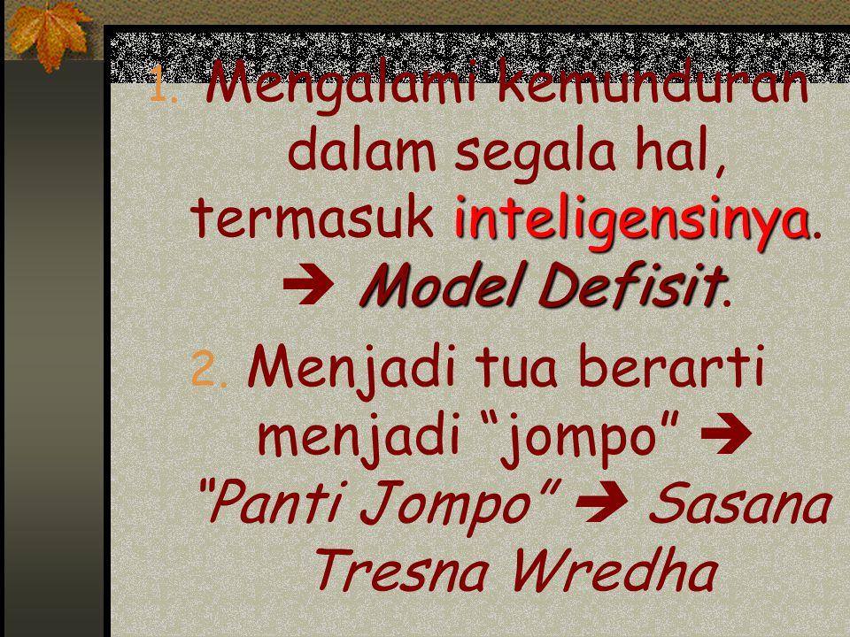 """inteligensinya Model Defisit 1. Mengalami kemunduran dalam segala hal, termasuk inteligensinya.  Model Defisit. 2. Menjadi tua berarti menjadi """"jompo"""