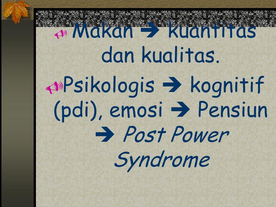  Makan  kuantitas dan kualitas.  Psikologis  kognitif (pdi), emosi  Pensiun  Post Power Syndrome