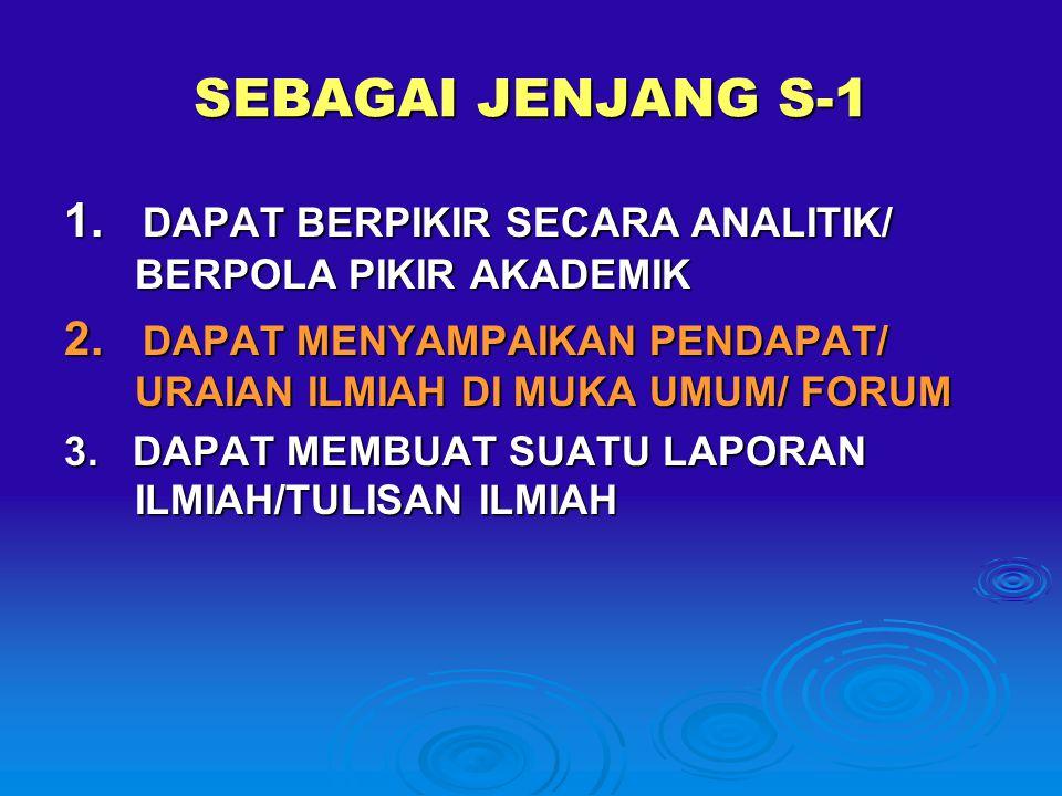 SEBAGAI JENJANG S-1 1. DAPAT BERPIKIR SECARA ANALITIK/ BERPOLA PIKIR AKADEMIK 2. DAPAT MENYAMPAIKAN PENDAPAT/ URAIAN ILMIAH DI MUKA UMUM/ FORUM 3. DAP