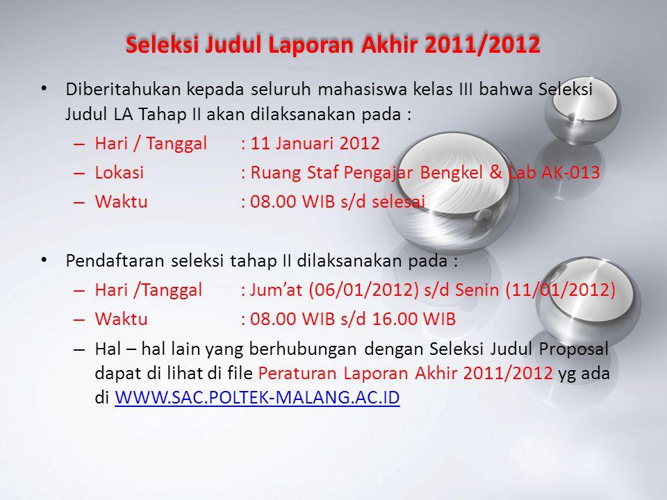 Seleksi Judul Tugas Akhir / Skripsi 2011/2012 Diberitahukan kepada seluruh mahasiswa kelas IV bahwa seminar proposal TA Tahap II akan dilaksanakan pada : – Hari / Tanggal : 11 Januari 2012 – Lokasi : Ruang Lab Mesin Listrik & Ruang Pelatihan – Waktu: 08.00 WIB s/d selesai Pendaftaran seleksi tahap II dilaksanakan pada : – Hari /Tanggal: Jum'at (06/01/2012) s/d Senin (11/01/2012) – Waktu: 08.00 WIB s/d 16.00 WIB – Hal – hal lain yang berhubungan dengan Seleksi Judul Proposal dapat di lihat di file Peraturan Laporan Akhir 2011/2012 yg ada di WWW.SAC.POLTEK-MALANG.AC.ID WWW.SAC.POLTEK-MALANG.AC.ID