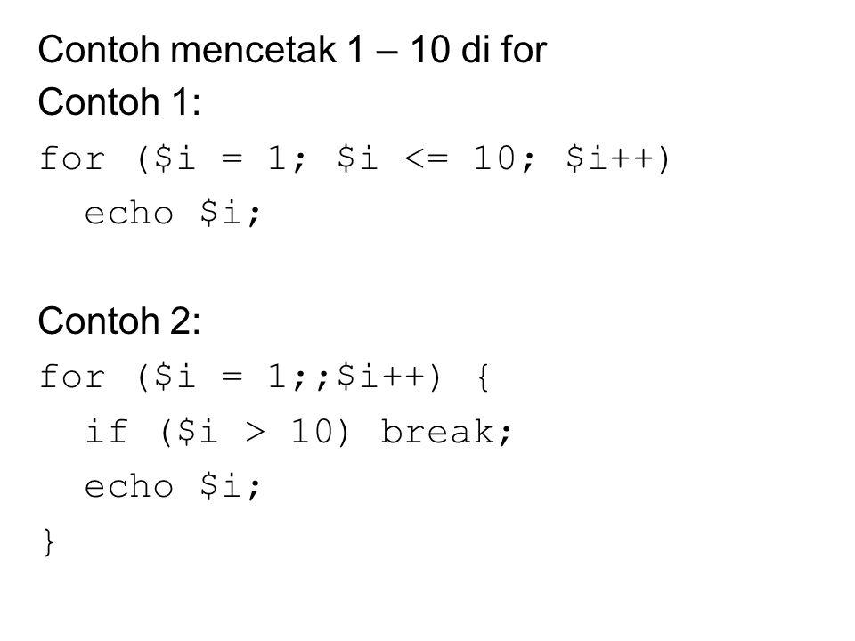 Contoh mencetak 1 – 10 di for Contoh 1: for ($i = 1; $i <= 10; $i++) echo $i; Contoh 2: for ($i = 1;;$i++) { if ($i > 10) break; echo $i; }