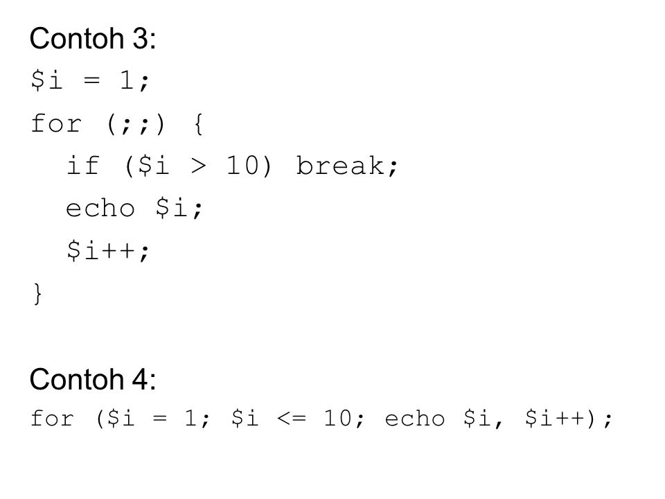 Contoh 3: $i = 1; for (;;) { if ($i > 10) break; echo $i; $i++; } Contoh 4: for ($i = 1; $i <= 10; echo $i, $i++);