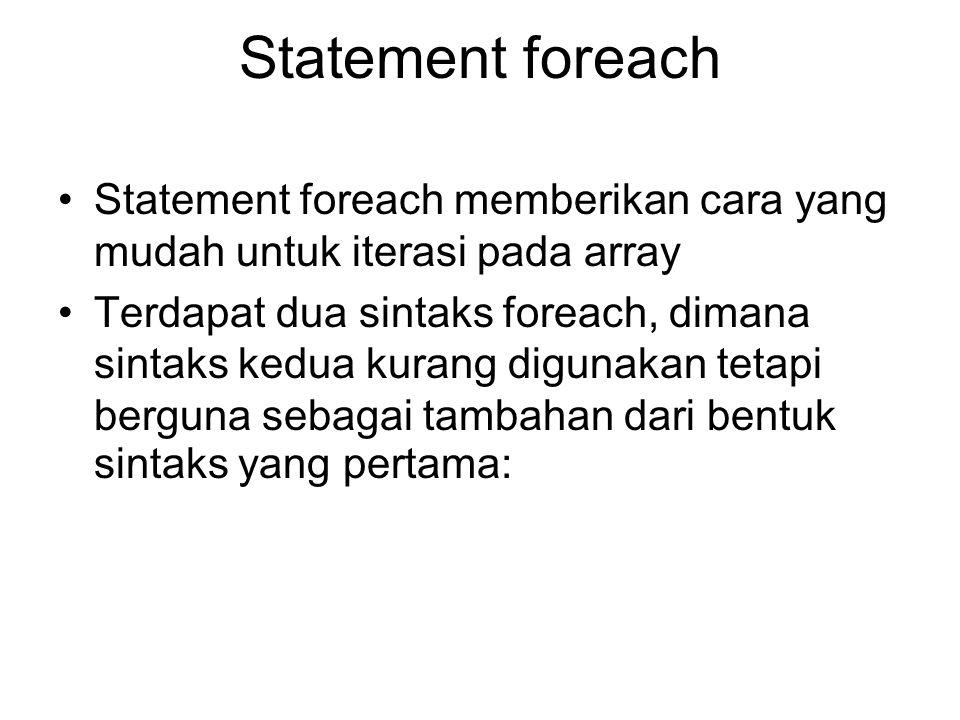 Statement foreach Statement foreach memberikan cara yang mudah untuk iterasi pada array Terdapat dua sintaks foreach, dimana sintaks kedua kurang digunakan tetapi berguna sebagai tambahan dari bentuk sintaks yang pertama: