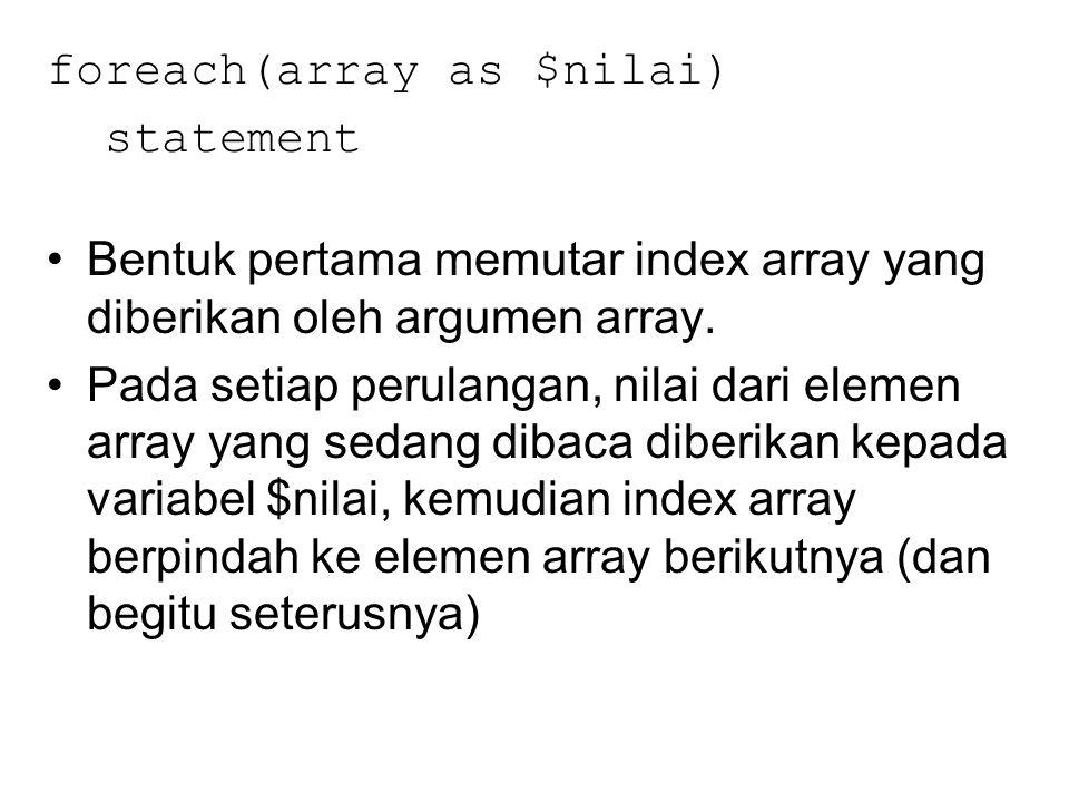 foreach(array as $nilai) statement Bentuk pertama memutar index array yang diberikan oleh argumen array. Pada setiap perulangan, nilai dari elemen arr