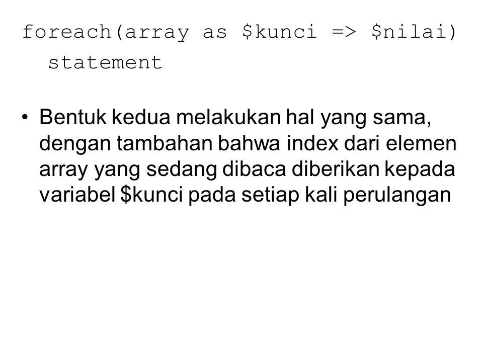 foreach(array as $kunci => $nilai) statement Bentuk kedua melakukan hal yang sama, dengan tambahan bahwa index dari elemen array yang sedang dibaca di