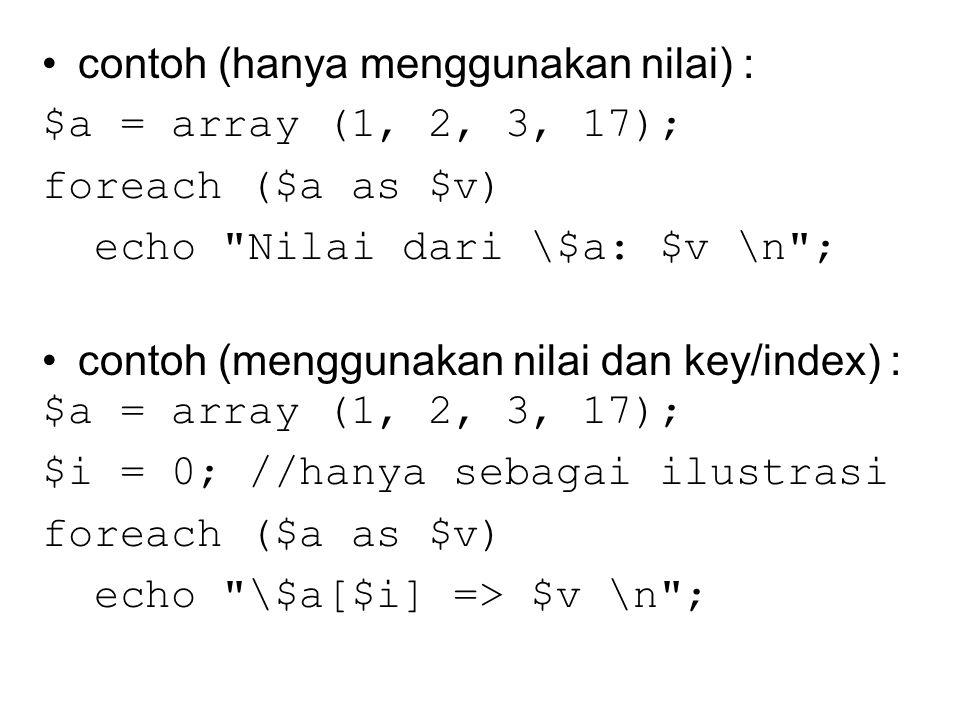 contoh (hanya menggunakan nilai) : $a = array (1, 2, 3, 17); foreach ($a as $v) echo Nilai dari \$a: $v \n ; contoh (menggunakan nilai dan key/index) : $a = array (1, 2, 3, 17); $i = 0; //hanya sebagai ilustrasi foreach ($a as $v) echo \$a[$i] => $v \n ;