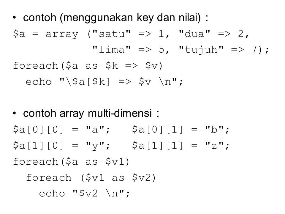 contoh (menggunakan key dan nilai) : $a = array ( satu => 1, dua => 2, lima => 5, tujuh => 7); foreach($a as $k => $v) echo \$a[$k] => $v \n ; contoh array multi-dimensi : $a[0][0] = a ; $a[0][1] = b ; $a[1][0] = y ; $a[1][1] = z ; foreach($a as $v1) foreach ($v1 as $v2) echo $v2 \n ;