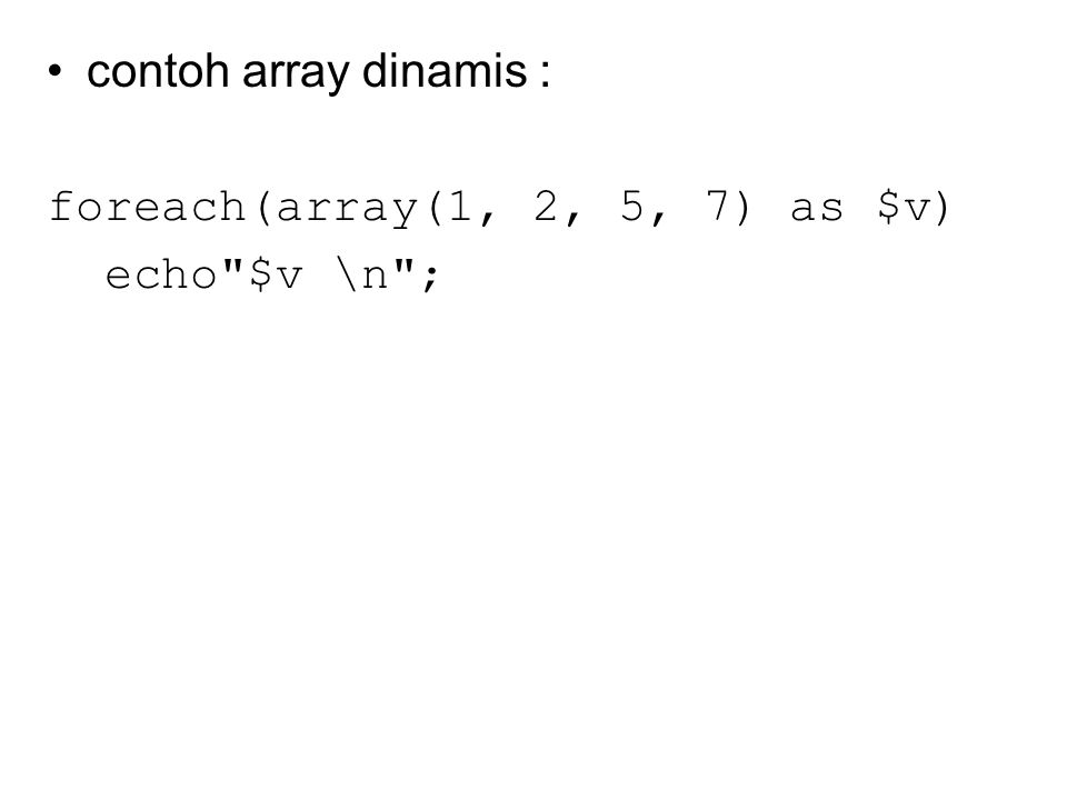 contoh array dinamis : foreach(array(1, 2, 5, 7) as $v) echo $v \n ;