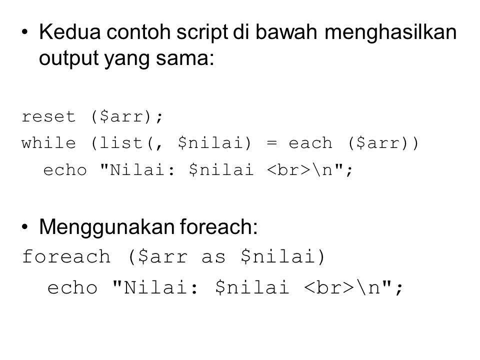 Kedua contoh script di bawah menghasilkan output yang sama: reset ($arr); while (list(, $nilai) = each ($arr)) echo Nilai: $nilai \n ; Menggunakan foreach: foreach ($arr as $nilai) echo Nilai: $nilai \n ;