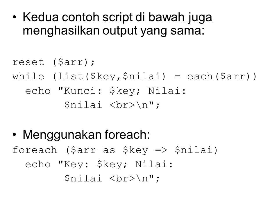 Kedua contoh script di bawah juga menghasilkan output yang sama: reset ($arr); while (list($key,$nilai) = each($arr)) echo Kunci: $key; Nilai: $nilai \n ; Menggunakan foreach: foreach ($arr as $key => $nilai) echo Key: $key; Nilai: $nilai \n ;