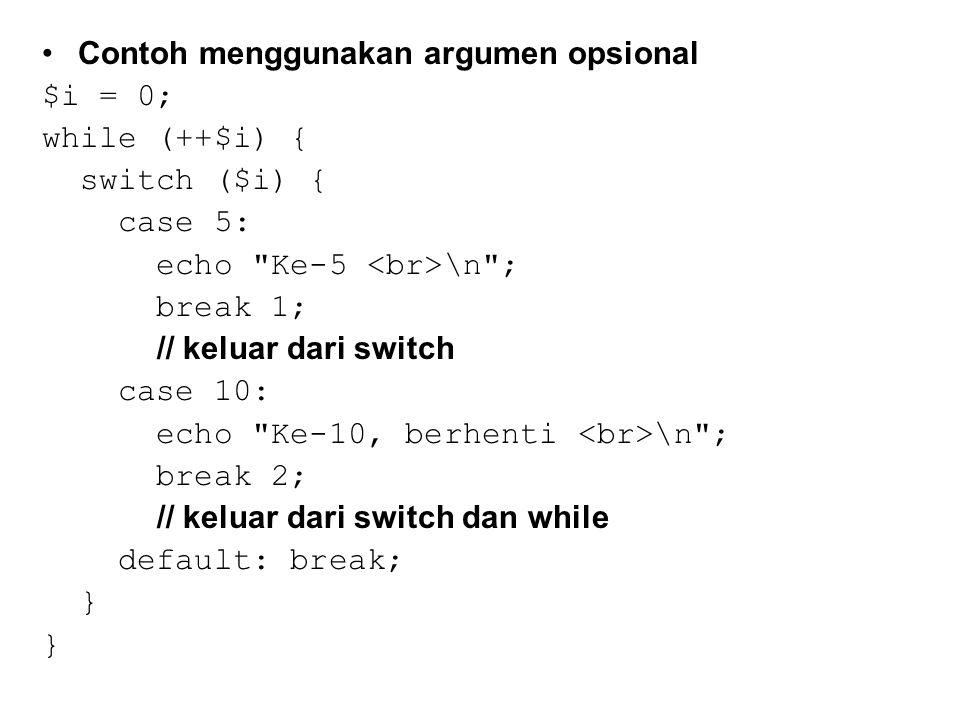 Contoh menggunakan argumen opsional $i = 0; while (++$i) { switch ($i) { case 5: echo Ke-5 \n ; break 1; // keluar dari switch case 10: echo Ke-10, berhenti \n ; break 2; // keluar dari switch dan while default: break; }
