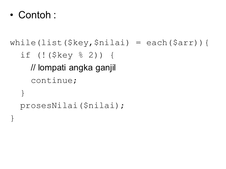 Contoh : while(list($key,$nilai) = each($arr)){ if (!($key % 2)) { // lompati angka ganjil continue; } prosesNilai($nilai); }