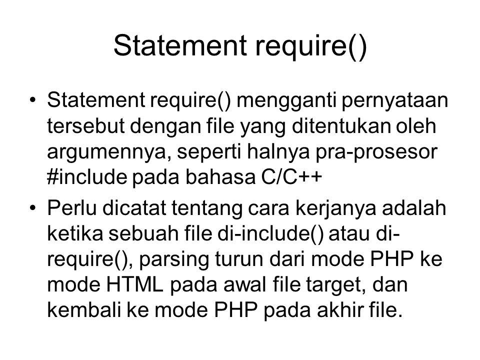 Statement require() Statement require() mengganti pernyataan tersebut dengan file yang ditentukan oleh argumennya, seperti halnya pra-prosesor #include pada bahasa C/C++ Perlu dicatat tentang cara kerjanya adalah ketika sebuah file di-include() atau di- require(), parsing turun dari mode PHP ke mode HTML pada awal file target, dan kembali ke mode PHP pada akhir file.