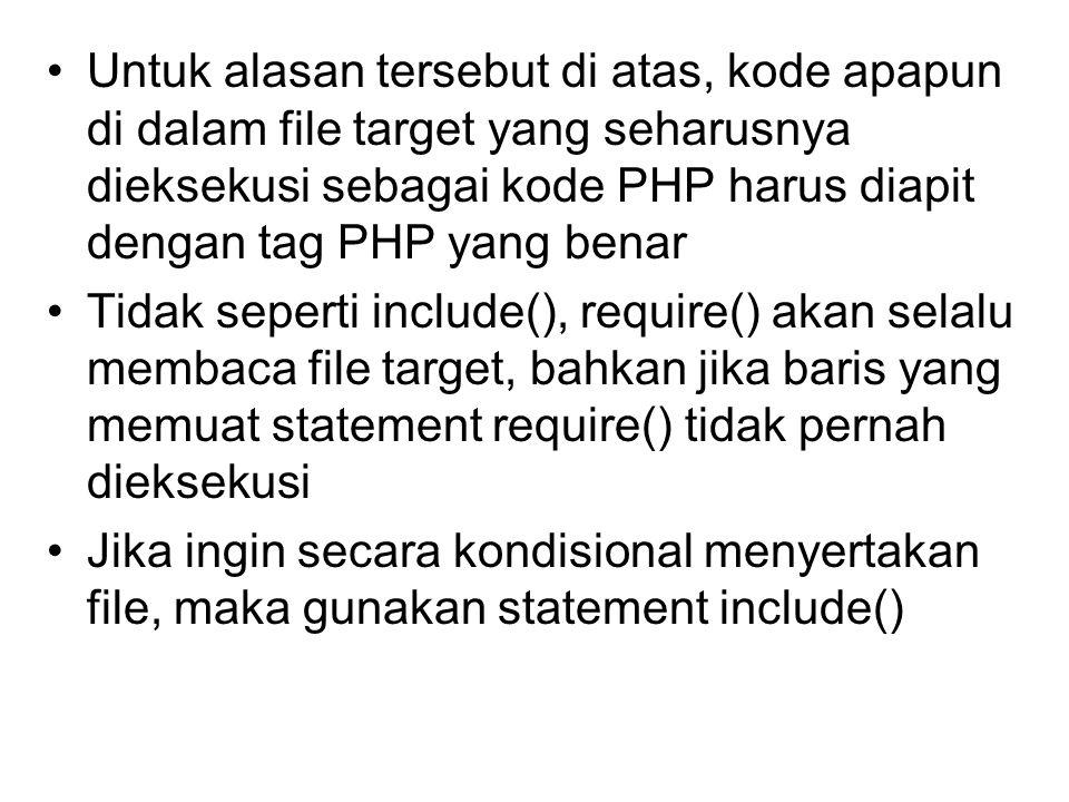 Untuk alasan tersebut di atas, kode apapun di dalam file target yang seharusnya dieksekusi sebagai kode PHP harus diapit dengan tag PHP yang benar Tidak seperti include(), require() akan selalu membaca file target, bahkan jika baris yang memuat statement require() tidak pernah dieksekusi Jika ingin secara kondisional menyertakan file, maka gunakan statement include()