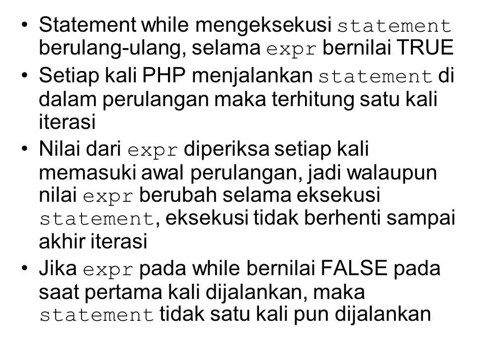 Statement while mengeksekusi statement berulang-ulang, selama expr bernilai TRUE Setiap kali PHP menjalankan statement di dalam perulangan maka terhitung satu kali iterasi Nilai dari expr diperiksa setiap kali memasuki awal perulangan, jadi walaupun nilai expr berubah selama eksekusi statement, eksekusi tidak berhenti sampai akhir iterasi Jika expr pada while bernilai FALSE pada saat pertama kali dijalankan, maka statement tidak satu kali pun dijalankan
