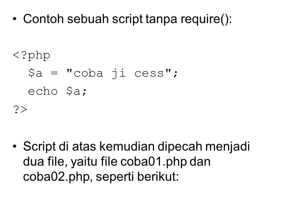 Contoh sebuah script tanpa require(): < php $a = coba ji cess ; echo $a; > Script di atas kemudian dipecah menjadi dua file, yaitu file coba01.php dan coba02.php, seperti berikut: