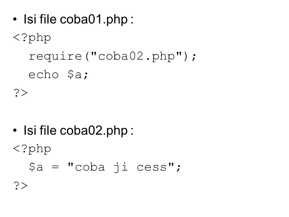Isi file coba01.php : <?php require( coba02.php ); echo $a; ?> Isi file coba02.php : <?php $a = coba ji cess ; ?>
