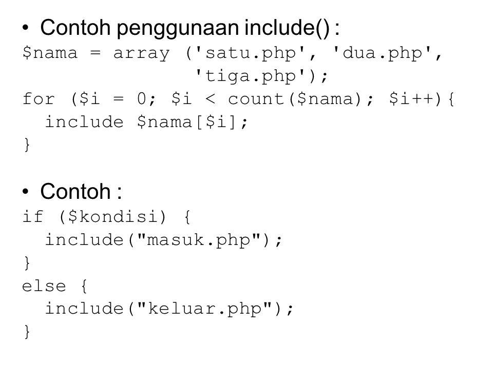 Contoh penggunaan include() : $nama = array ('satu.php', 'dua.php', 'tiga.php'); for ($i = 0; $i < count($nama); $i++){ include $nama[$i]; } Contoh :