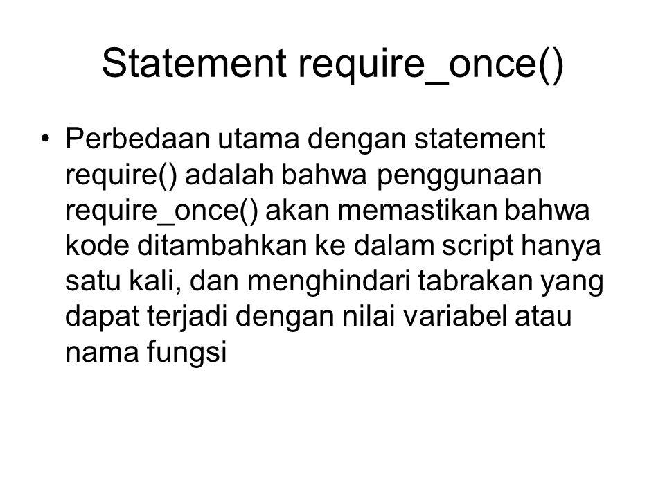 Statement require_once() Perbedaan utama dengan statement require() adalah bahwa penggunaan require_once() akan memastikan bahwa kode ditambahkan ke dalam script hanya satu kali, dan menghindari tabrakan yang dapat terjadi dengan nilai variabel atau nama fungsi