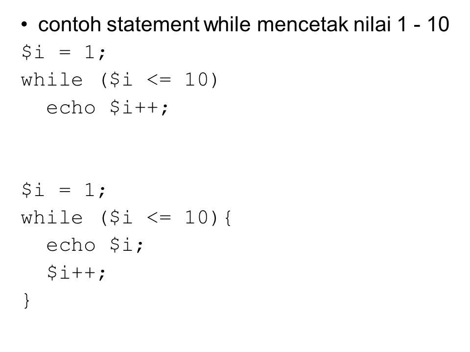 contoh statement while mencetak nilai 1 - 10 $i = 1; while ($i <= 10) echo $i++; $i = 1; while ($i <= 10){ echo $i; $i++; }