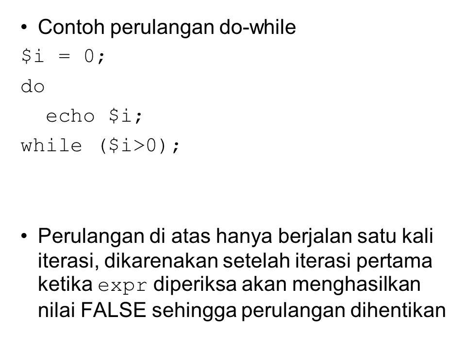 Contoh perulangan do-while $i = 0; do echo $i; while ($i>0); Perulangan di atas hanya berjalan satu kali iterasi, dikarenakan setelah iterasi pertama ketika expr diperiksa akan menghasilkan nilai FALSE sehingga perulangan dihentikan