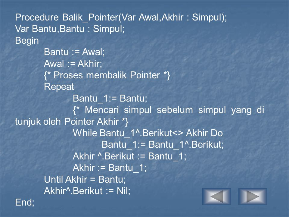 Procedure Balik_Pointer(Var Awal,Akhir : Simpul); Var Bantu,Bantu : Simpul; Begin Bantu := Awal; Awal := Akhir; {* Proses membalik Pointer *} Repeat B