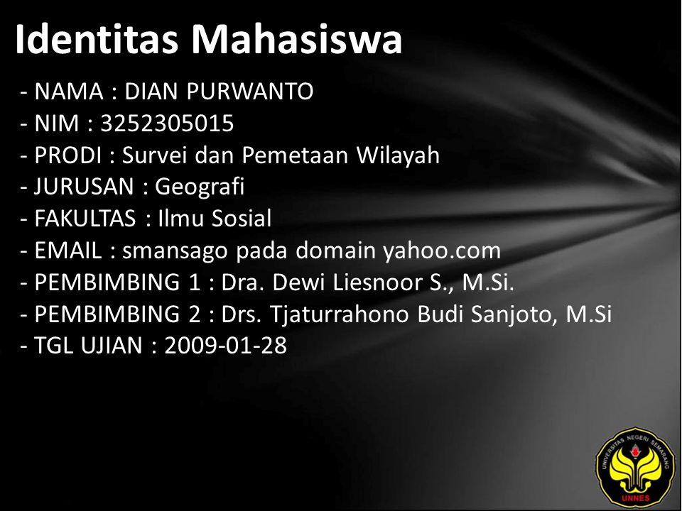 Identitas Mahasiswa - NAMA : DIAN PURWANTO - NIM : 3252305015 - PRODI : Survei dan Pemetaan Wilayah - JURUSAN : Geografi - FAKULTAS : Ilmu Sosial - EMAIL : smansago pada domain yahoo.com - PEMBIMBING 1 : Dra.
