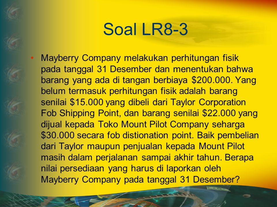 Jawaban LR8-3 Penjelasan FOB Shipping Point: apabila barang dikirim dengan syarat ini, maka barang yang dikirim berpindah pada pembeli ketika barang2 tersebut diserahkan kepada pihak pengangkut.
