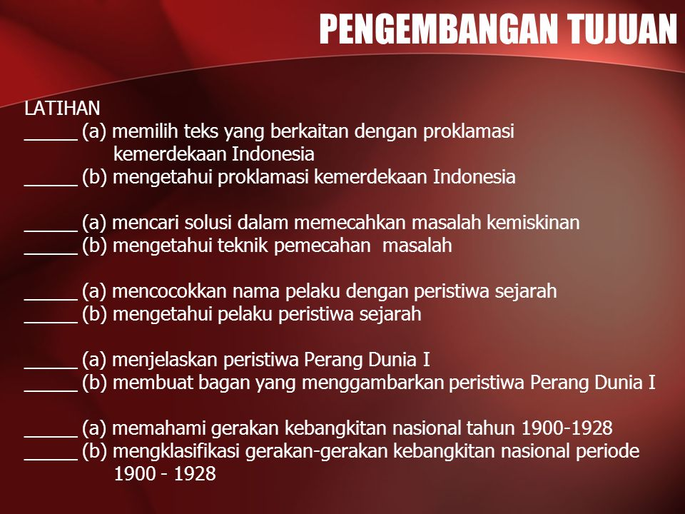 PENGEMBANGAN TUJUAN LATIHAN _____ (a) memilih teks yang berkaitan dengan proklamasi kemerdekaan Indonesia _____ (b) mengetahui proklamasi kemerdekaan Indonesia _____ (a) mencari solusi dalam memecahkan masalah kemiskinan _____ (b) mengetahui teknik pemecahan masalah _____ (a) mencocokkan nama pelaku dengan peristiwa sejarah _____ (b) mengetahui pelaku peristiwa sejarah _____ (a) menjelaskan peristiwa Perang Dunia I _____ (b) membuat bagan yang menggambarkan peristiwa Perang Dunia I _____ (a) memahami gerakan kebangkitan nasional tahun 1900-1928 _____ (b) mengklasifikasi gerakan-gerakan kebangkitan nasional periode 1900 - 1928