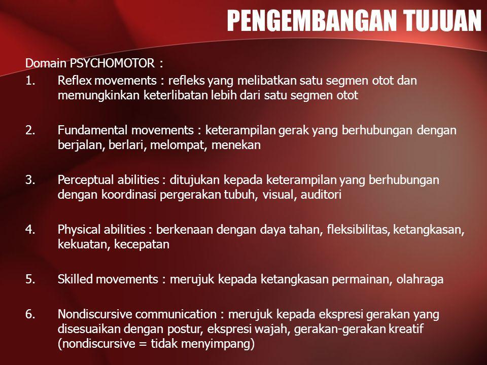 PENGEMBANGAN TUJUAN Domain PSYCHOMOTOR : 1.Reflex movements : refleks yang melibatkan satu segmen otot dan memungkinkan keterlibatan lebih dari satu segmen otot 2.Fundamental movements : keterampilan gerak yang berhubungan dengan berjalan, berlari, melompat, menekan 3.Perceptual abilities : ditujukan kepada keterampilan yang berhubungan dengan koordinasi pergerakan tubuh, visual, auditori 4.Physical abilities : berkenaan dengan daya tahan, fleksibilitas, ketangkasan, kekuatan, kecepatan 5.Skilled movements : merujuk kepada ketangkasan permainan, olahraga 6.Nondiscursive communication : merujuk kepada ekspresi gerakan yang disesuaikan dengan postur, ekspresi wajah, gerakan-gerakan kreatif (nondiscursive = tidak menyimpang)