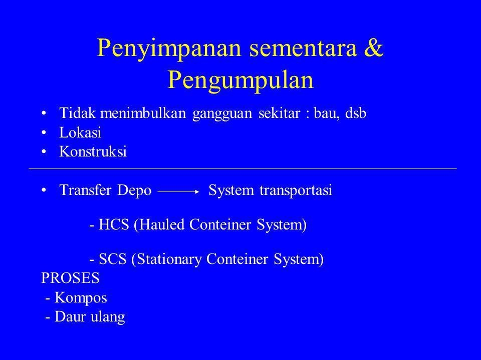 Penyimpanan sementara & Pengumpulan Tidak menimbulkan gangguan sekitar : bau, dsb Lokasi Konstruksi Transfer Depo System transportasi - HCS (Hauled Conteiner System) - SCS (Stationary Conteiner System) PROSES - Kompos - Daur ulang