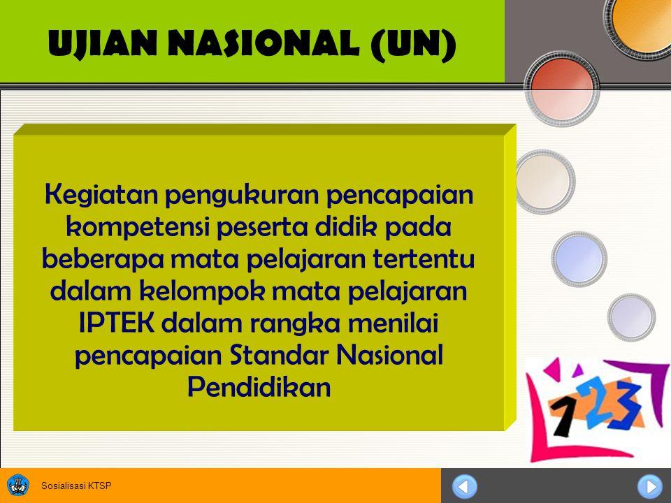 Sosialisasi KTSP UJIAN NASIONAL (UN) Kegiatan pengukuran pencapaian kompetensi peserta didik pada beberapa mata pelajaran tertentu dalam kelompok mata pelajaran IPTEK dalam rangka menilai pencapaian Standar Nasional Pendidikan