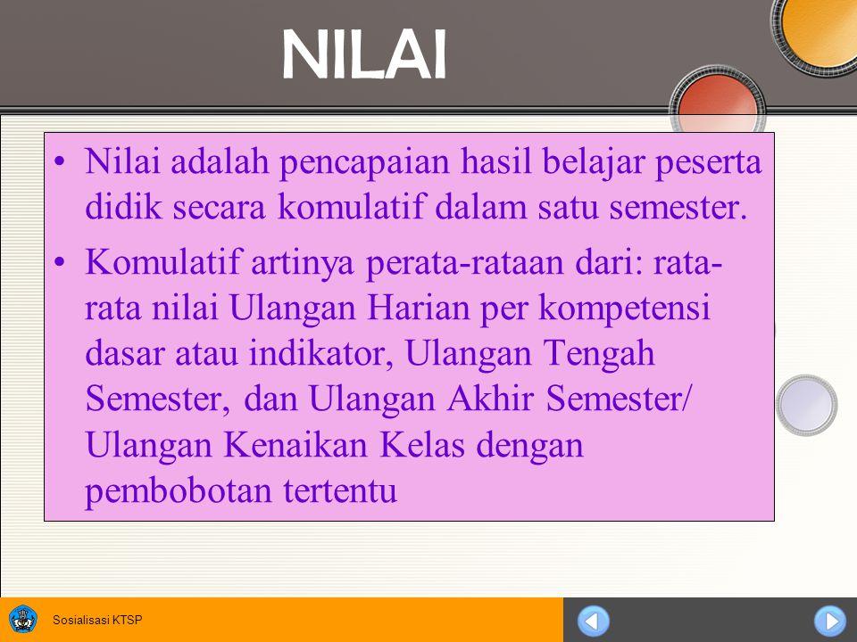 Sosialisasi KTSP NILAI Nilai adalah pencapaian hasil belajar peserta didik secara komulatif dalam satu semester. Komulatif artinya perata-rataan dari: