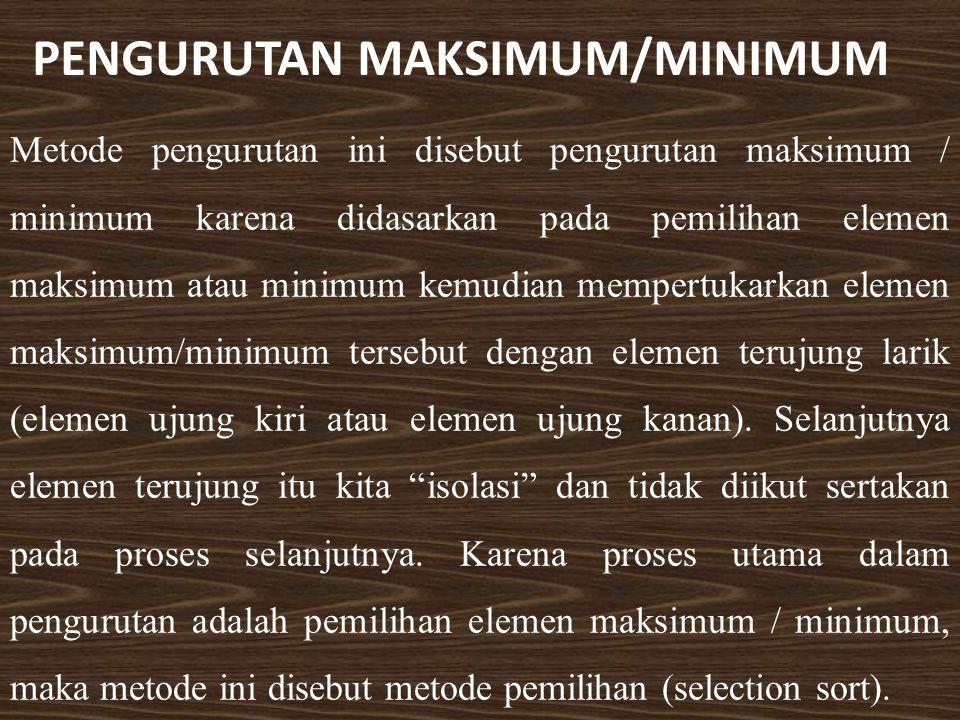 PENGURUTAN MAKSIMUM/MINIMUM Metode pengurutan ini disebut pengurutan maksimum / minimum karena didasarkan pada pemilihan elemen maksimum atau minimum