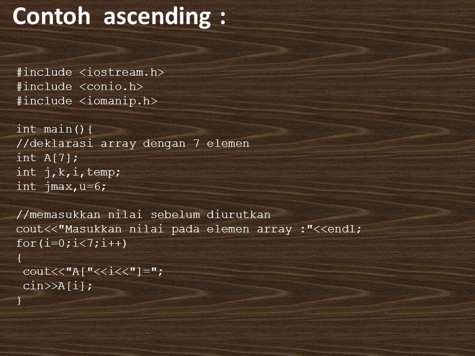 Contoh ascending : #include int main(){ //deklarasi array dengan 7 elemen int A[7]; int j,k,i,temp; int jmax,u=6; //memasukkan nilai sebelum diurutkan