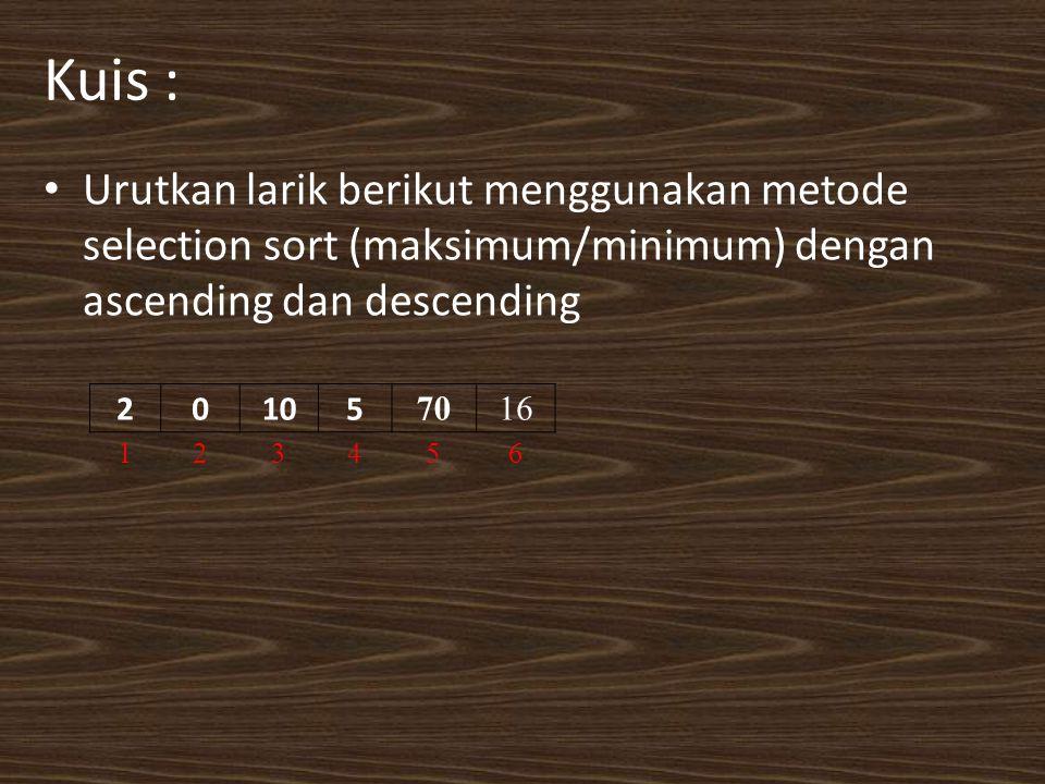 Kuis : Urutkan larik berikut menggunakan metode selection sort (maksimum/minimum) dengan ascending dan descending 20105 7016 123456