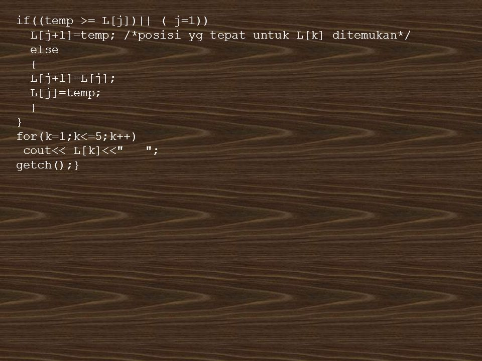 if((temp >= L[j])|| ( j=1)) L[j+1]=temp; /*posisi yg tepat untuk L[k] ditemukan*/ else { L[j+1]=L[j]; L[j]=temp; } for(k=1;k<=5;k++) cout<< L[k]<<