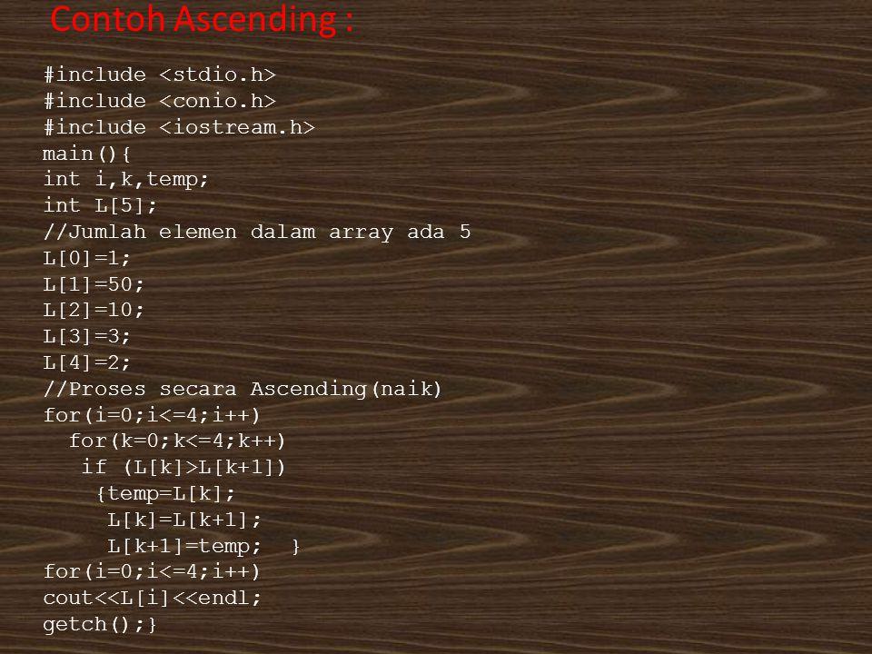 Contoh Ascending : #include main(){ int i,k,temp; int L[5]; //Jumlah elemen dalam array ada 5 L[0]=1; L[1]=50; L[2]=10; L[3]=3; L[4]=2; //Proses secar