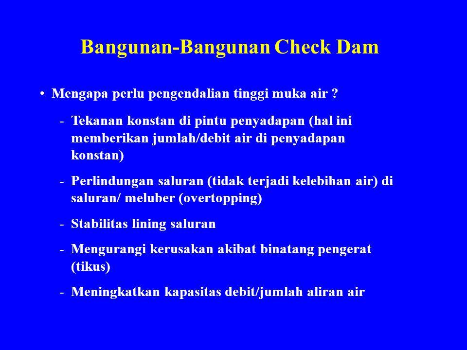 Bangunan-Bangunan Check Dam Mengapa perlu pengendalian tinggi muka air ? -Tekanan konstan di pintu penyadapan (hal ini memberikan jumlah/debit air di