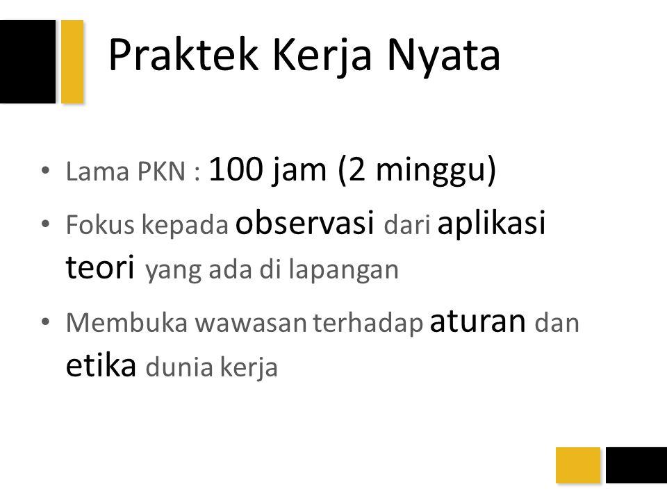 Praktek Kerja Nyata Lama PKN : 100 jam (2 minggu) Fokus kepada observasi dari aplikasi teori yang ada di lapangan Membuka wawasan terhadap aturan dan