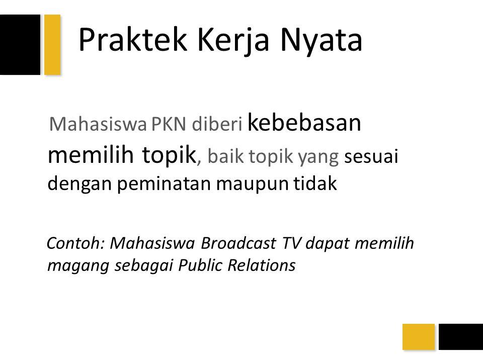 Praktek Kerja Nyata Mahasiswa PKN diberi kebebasan memilih topik, baik topik yang sesuai dengan peminatan maupun tidak Contoh: Mahasiswa Broadcast TV