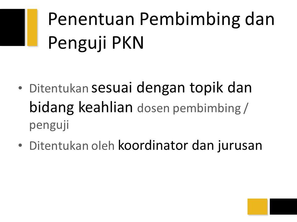 Penentuan Pembimbing dan Penguji PKN Ditentukan sesuai dengan topik dan bidang keahlian dosen pembimbing / penguji Ditentukan oleh koordinator dan jur