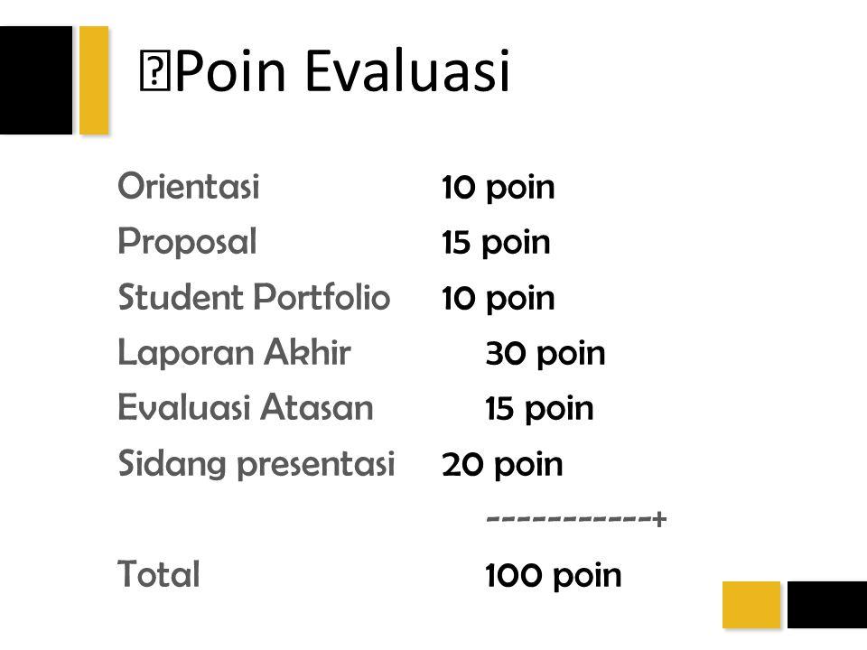 Poin Evaluasi Orientasi10 poin Proposal15 poin Student Portfolio10 poin Laporan Akhir30 poin Evaluasi Atasan15 poin Sidang presentasi20 poin ---------