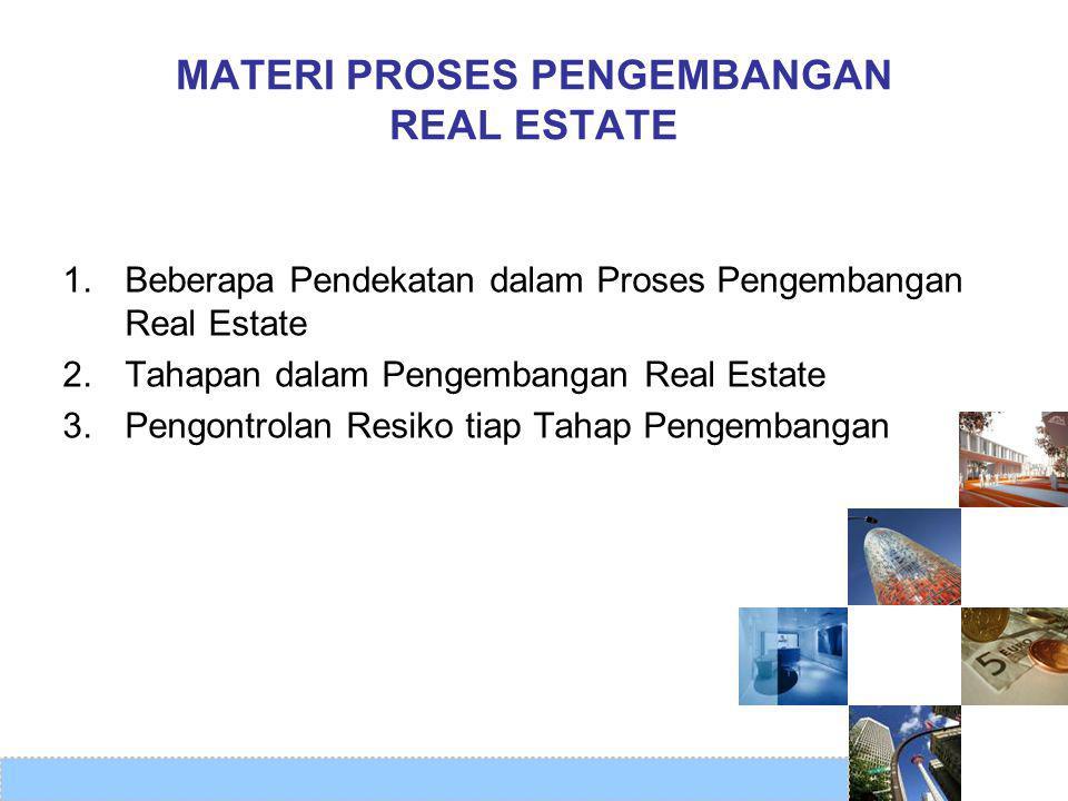 MATERI PROSES PENGEMBANGAN REAL ESTATE 1. Beberapa Pendekatan dalam Proses Pengembangan Real Estate 2. Tahapan dalam Pengembangan Real Estate 3.Pengon
