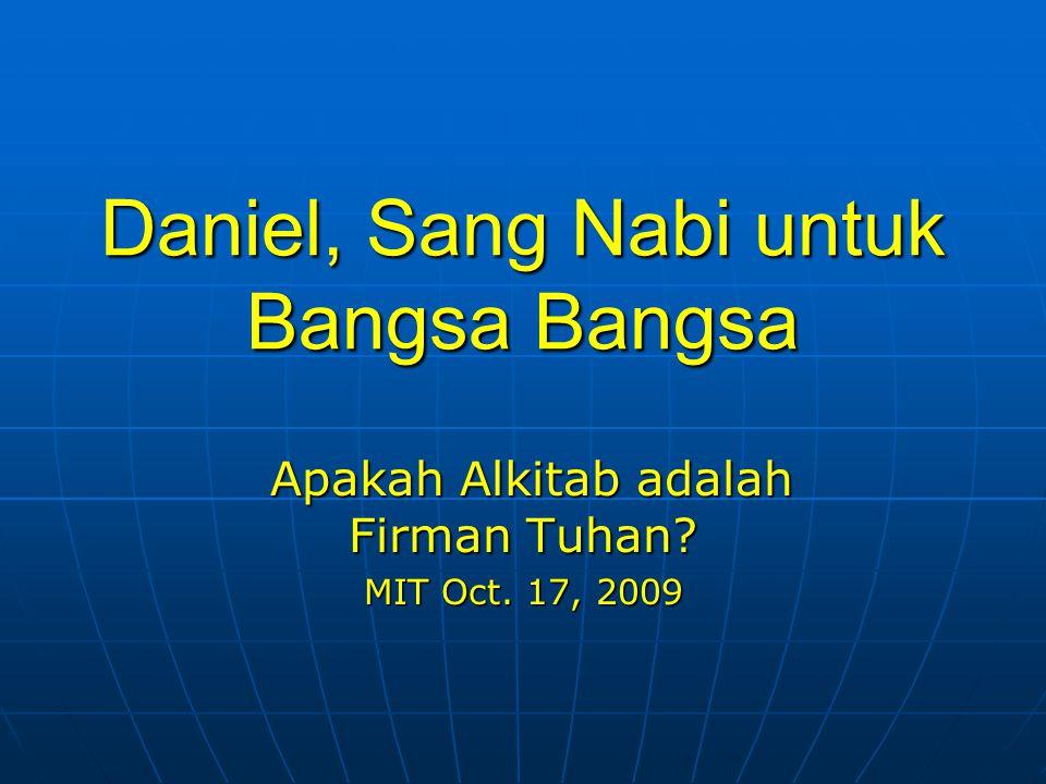Daniel, Sang Nabi untuk Bangsa Bangsa Apakah Alkitab adalah Firman Tuhan? Apakah Alkitab adalah Firman Tuhan? MIT Oct. 17, 2009