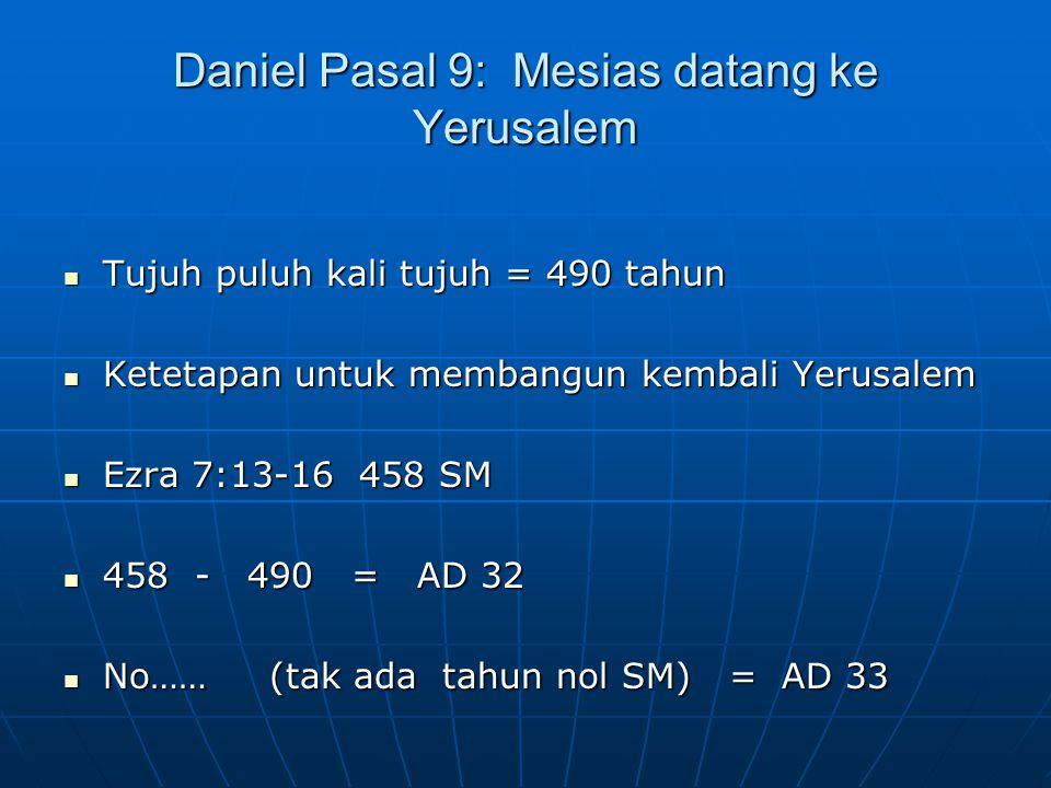 Daniel Pasal 9: Mesias datang ke Yerusalem Tujuh puluh kali tujuh = 490 tahun Tujuh puluh kali tujuh = 490 tahun Ketetapan untuk membangun kembali Yer