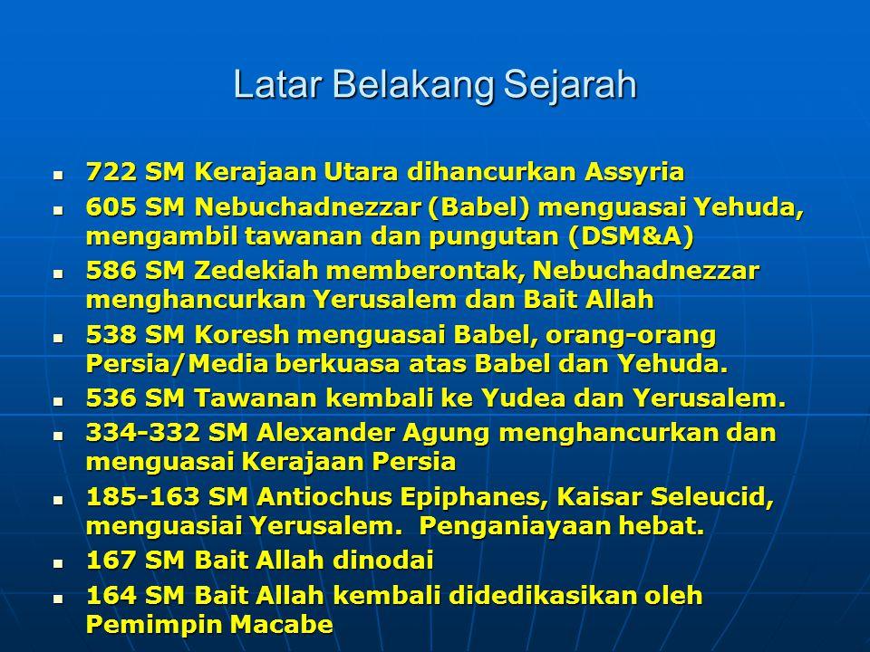 Latar Belakang Sejarah 722 SM Kerajaan Utara dihancurkan Assyria 722 SM Kerajaan Utara dihancurkan Assyria 605 SM Nebuchadnezzar (Babel) menguasai Yehuda, mengambil tawanan dan pungutan (DSM&A) 605 SM Nebuchadnezzar (Babel) menguasai Yehuda, mengambil tawanan dan pungutan (DSM&A) 586 SM Zedekiah memberontak, Nebuchadnezzar menghancurkan Yerusalem dan Bait Allah 586 SM Zedekiah memberontak, Nebuchadnezzar menghancurkan Yerusalem dan Bait Allah 538 SM Koresh menguasai Babel, orang-orang Persia/Media berkuasa atas Babel dan Yehuda.