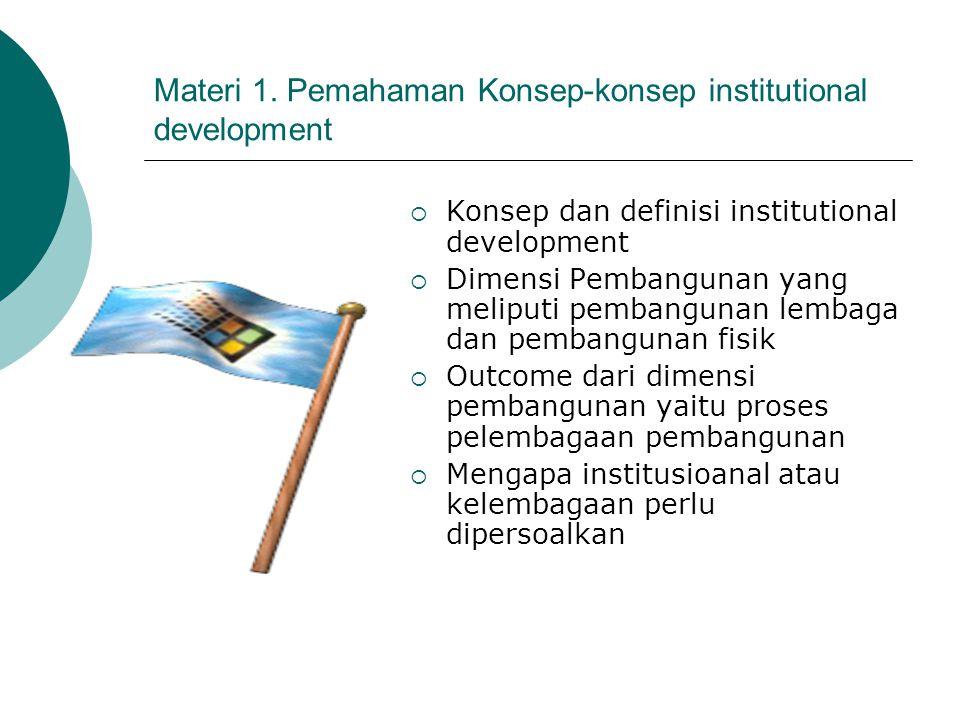 Materi 1. Pemahaman Konsep-konsep institutional development  Konsep dan definisi institutional development  Dimensi Pembangunan yang meliputi pemban