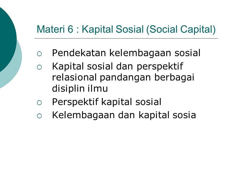 Materi 6 : Kapital Sosial (Social Capital)  Pendekatan kelembagaan sosial  Kapital sosial dan perspektif relasional pandangan berbagai disiplin ilmu