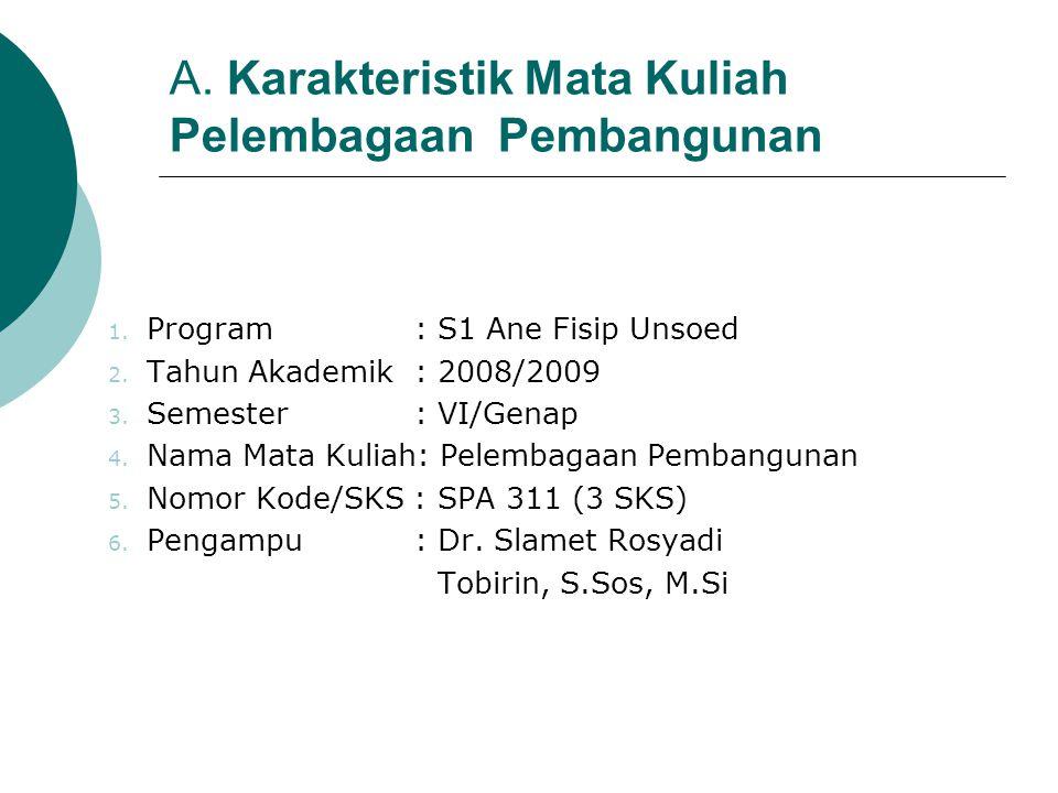 A. Karakteristik Mata Kuliah Pelembagaan Pembangunan 1. Program : S1 Ane Fisip Unsoed 2. Tahun Akademik : 2008/2009 3. Semester : VI/Genap 4. Nama Mat